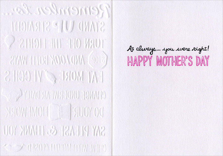 Mom Phrases (1 card/1 envelope) Avanti A*Press Mother's Day Card - FRONT: Remember to� stand up straight - turn off the lights - stop and look both ways - eat more veggies - change underwear daily - do your homework - say please & thank you - chew with mouth closed  INSIDE: As always� you were right! Happy Mother's Day