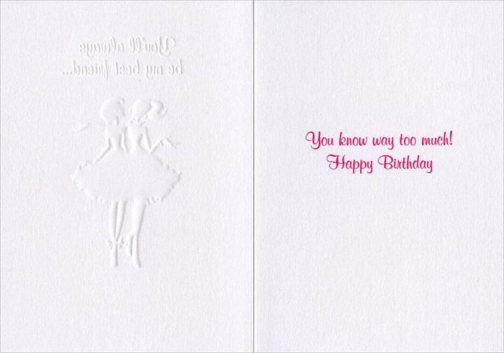 Girls (1 card/1 envelope) Birthday Card - FRONT: You'll always be my best friend..  INSIDE: You know way to much! Happy Birthday
