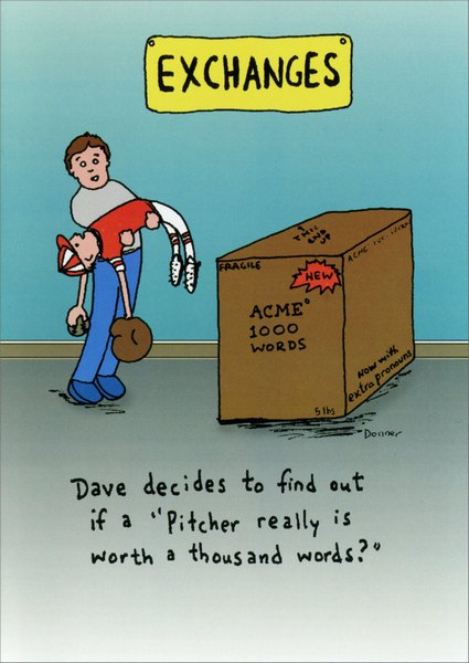 1000 Words (1 card/1 envelope) - Birthday Card - FRONT: EXCHANGES - Box Reads 'Acme 1000 Words' - Dave decides to find out if a 'Pitcher really is worth a thousand words?'  INSIDE: You can't exchange this birthday card...it's also your gift!