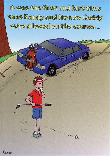 New Caddy (1 card/1 envelope) Funny Birthday Card - FRONT: It was the first and last time that Randy and his new Caddy were allowed on the course...  INSIDE: Happy Birthday to someone who leaves a mark wherever they go! You do know you're supposed to replace those divots??