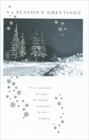 Foil Trees & Snow (1 card/1 envelope) - Christmas Card - FRONT: Season's Greetings - This season brings so many reasons to be happy.  INSIDE: Oh, how softly and how gently the season comes each year! Oh, how joyfully and how merrily comes its message of good cheer! And oh, how sincerely this wishes you and those you hold most dear all the warmest greetings of the season!