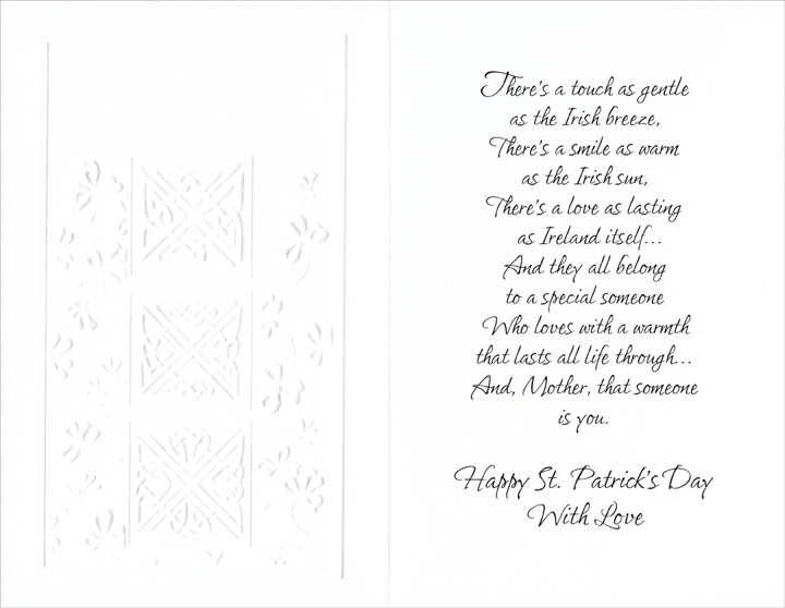 3 Embossed Squares: Mother (1 card/1 envelope) Freedom Greetings St. Patrick's Day Card - FRONT: To a Dear Mother on St. Patrick's Day  INSIDE: There's a touch as gentle as the Irish breeze, There's a smile as warm as the Irish sun, There's a love as lasting as Ireland itself�  And they all belong to a special someone Who loves with a warmth that lasts all life through�  And, Mother, that someone is you.  Happy St. Patrick's Day With Love