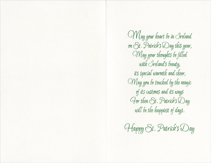 Heart Be in Ireland (1 card/1 envelope) Freedom Greetings St. Patrick's Day Card - FRONT: On St. Patrick's Day  �MAY YOUR HEART BE IN IRELAND�  INSIDE: May your heart be in Ireland on St. Patrick's Day this year, May your thoughts be filled with Ireland's beauty, it's special warmth and cheer, May you be touched by the magic of it's customs and its ways  For then St. Patrick's Day will be the happiest of days.  Happy St. Patrick's Day