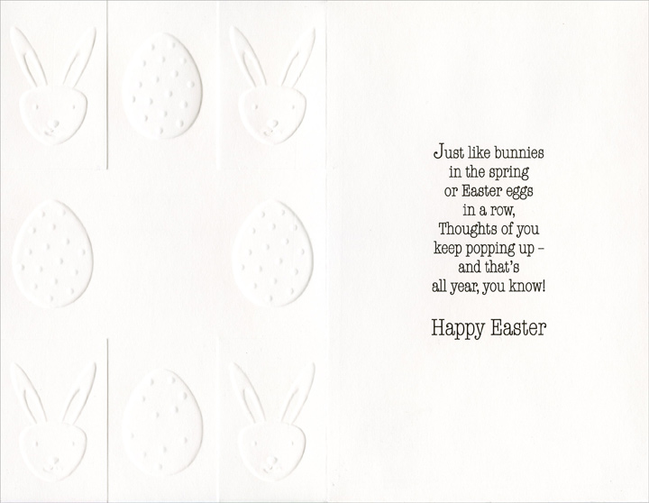 Embossed Egg & Bunny Panels (1 card/1 envelope) Easter Card - FRONT: Thoughts of you keep popping up!  INSIDE: Just like bunnies in the spring or Easter eggs in a row, Thoughts of you keep popping up - and that's all year, you know! Happy Easter