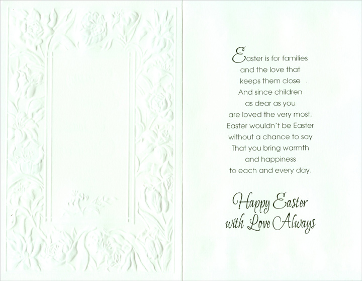Silver Foil Accents on Embossed Flowers: Children (1 card/1 envelope) Easter Card - FRONT: Happy Easter Dear Children - �Easter is for Families�  INSIDE: Easter is for families and the love that keeps them close And since children as dear as you are loved the very most, Easter wouldn't be Easter without a chance to say That you bring warmth and happiness to each and every day. Happy Easter with Love Always