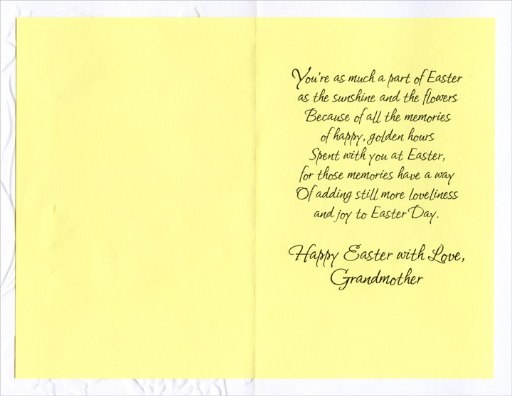 Embossed Flowers: Grandmother (1 card/1 envelope) Easter Card - FRONT: For You, Grandmother, at Easter  INSIDE: You're as much a part of Easter as the sunshine and the flowers Because of all the memories of happy, golden hours Spent with you at Easter, for those memories have a way Of adding still more loveliness and joy to Easter Day. Happy Easter with Love, Grandmother