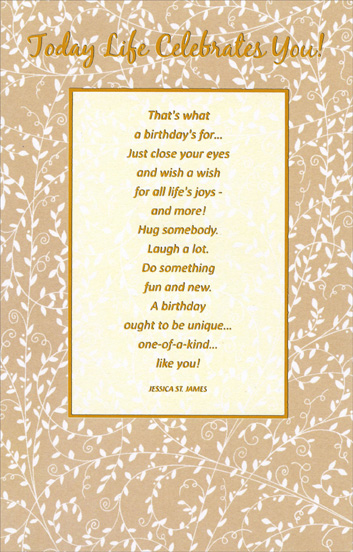 Today Life Celebrates You (1 card/1 envelope) - Birthday Card - FRONT: Today Life Celebrates You!  That's what a birthday's for�  Just close your eyes and wish a wish for all life's joys - and more!  Hug somebody.  Laugh a lot.  Do something fun and new.  A birthday ought to be unique�  one-of-a-kind� like you!  -- Jessica St. James  INSIDE: May all bright and beautiful things be scattered throughout your day in a wonderfully happy way.