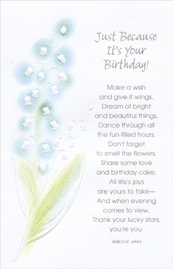 White Flowers With Blue Highlights (1 card/1 envelope) Freedom Greetings Birthday Card - FRONT: Just because it's your birthday! Make a wish and give it wings, Dream of bright and beautiful things, Dance through all the fun-filled hours, Don't forget to smell the flowers, Share some love and birthday cake, All life's joys are yours to take -- And when evening comes to view, thank your lucky stars, you're you. - Jessica St. James  INSIDE: Wherever you go, have a beautiful time… Whatever you do, share it with people you love… Whatever you wish for, that's what I'm wishing too. Happy Birthday