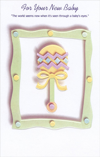 Baby Rattle In Green Frame (1 card/1 envelope) - New Baby Card - FRONT: For Your New Baby - �The world seems new when it's seen through a baby's eyes.�  INSIDE: Bet that things that seemed familiar now seem fresh and new� That's what sharing your life with a brand-new baby can do! Congratulations!