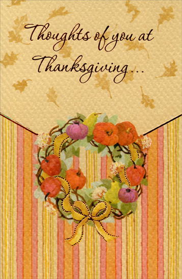 Wreath (1 card/1 envelope) Thanksgiving Card - FRONT: Thoughts of you at Thanksgiving...  INSIDE: Thanksgiving greetings are sent your way With a harvest of wishes for a wonderful day.