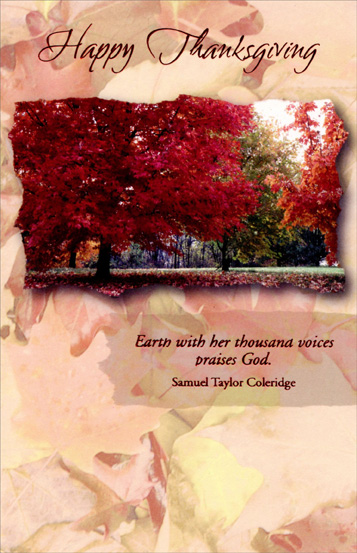 Trees with Red Leaves (1 card/1 envelope) Religious Thanksgiving Card - FRONT: Happy Thanksgiving -- Earth with her thousand voices praises God. Samuel Taylor Coleridge  INSIDE: God's blessings are all around us in everything we see... His love and caring are visible in every flower and tree... So when you celebrate this Thanksgiving, hope you'll be grateful, too, just as I am for simply knowing you!