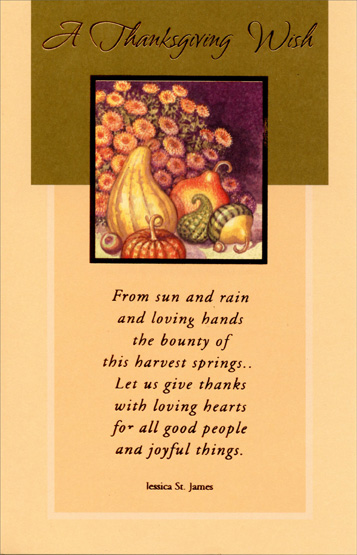 Flower & Food (1 card/1 envelope) Jessica St. James Thanksgiving Card - FRONT: A Thanksgiving wish -- From sun and rain and loving hands the bounty of this harvest springs... Let us give thanks with loving hearts for all good people and joyful things. Jessica St. James  INSIDE: Wishing you many good things to be thankful for, much to look forward to, and a heart full of memories to treasure.