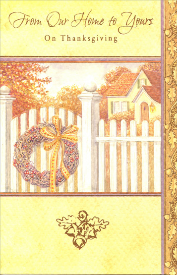 Wreath on Fence (1 card/1 envelope) Thanksgiving Card - FRONT: From Our Home to Yours -- On Thanksgiving  INSIDE: May a plentiful harvest of all things joyful make your Thanksgiving celebration a time to remember fondly. Happy Thanksgiving
