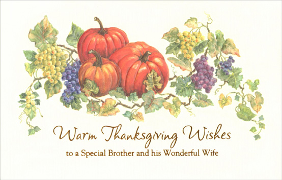 Pumpkin & Grapes (1 card/1 envelope) Thanksgiving Card - FRONT: Warm Thanksgiving Wishes -- to a Special Brother and His Wonderful Wife  INSIDE: At this time of year, thoughts turn to family traditions -- sharing good food and good times, memories of laughter, and appreciating just how lucky we are to be family. With you, they're so much to be thankful for.