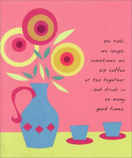 Coffee & Tea (1 card/1 envelope) Birthday Card - FRONT: We talk, we laugh, sometimes we sip coffee or tea together …and drink in so many good times.  INSIDE: Happy Birthday, Dear Friend