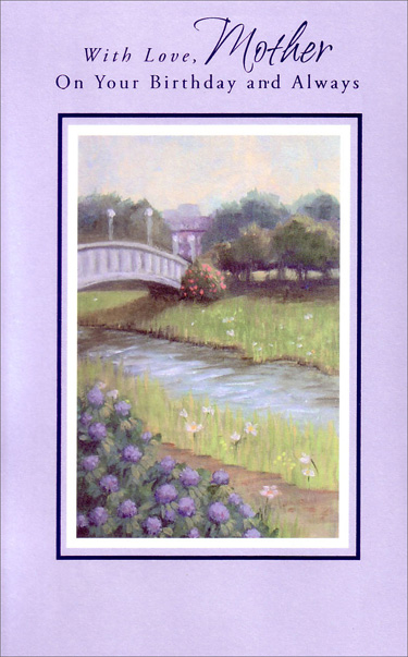 Stream and Bridge Scene (1 card/1 envelope) - Birthday Card - FRONT: With Love, Mother On Your Birthday and Always  INSIDE: Mother, every single time I think of you, My heart is filled with gratitude for all the things you do to make life bright and beautiful for your whole family� Thank you for being everything a mother ought to be! Happy Birthday, Mother