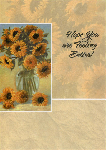 Sunflowers in Glass Vase (1 card/1 envelope) - Get Well Card - FRONT: Hope You are Feeling Better!  INSIDE: If wishes were flowers like springtime in May,you'd find yourself feeling much better today 'cause loads of good things are coming your way! Get Well Soon!