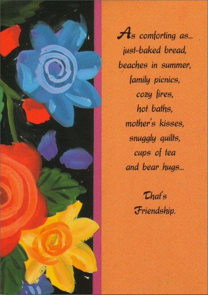 Painted Flowers in Full Bloom (1 card/1 envelope) - Friendship Card - FRONT: As comforting as� just-baked bread, beaches in summer, family picnics, cozy fires, hot baths, mother's kisses, snuggly quilts, cups of tea and bear hugs� That's Friendship.  INSIDE: As reliable as� the sunrise, the ocean tide, snowy mountains, a favorite novel, an easy chair, an old sweater, a tested recipe, a grandfather clock, flowers in spring� That's a Friend. As precious as� a favorite song, a cherished photograph, antique lace, a bridal bouquet, old love letters, a baby's smile, cottage gardens, holiday celebrations, beloved poems� That's You, Friend!