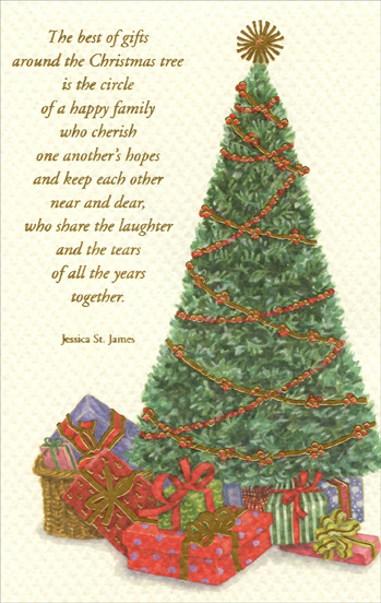 Tree & Gifts (1 card/1 envelope) Christmas Card - FRONT: The best of gifts around the Christmas tree is the circle of a happy family who cherish one another's hopes and keep each other near and dear, who share the laughter and the tears of all the years together. Jessica St. James  INSIDE: May the Christmas you share with those you love be filled with a deeper sweetness than ever before� and may the seasons that follow bring even more gifts of happiness. Merry Christmas