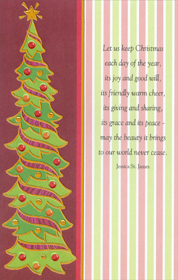 Tall Tree (1 card/1 envelope) Christmas Card - FRONT: Let us keep Christmas each day of the year, its joy and good will, its friendly warm cheer, its giving and sharing, its grace and its peace - may the beauty it brings to our world never cease. Jessica St. James  INSIDE: May the spirit of Christmas grant you peace, The gladness of Christmas bring you hope, The warmth of Christmas give you love as it comes your way this year.