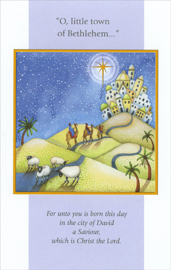 Little Town of Bethlehem (1 card/1 envelope) - Christmas Card - FRONT: O, little town of Bethlehem� For unto you is born this day in the city of David a Saviour, which is Christ the Lord.  INSIDE: As the beauty of this age-old story, Fills our hearts with all its glory, May it bring you joy and peace, And may its blessings never cease. Have a Wonderful Christmas