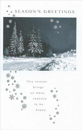 Foil Trees & Snow (1 card/1 envelope) Christmas Card - FRONT: Season's Greetings - This season brings so many reasons to be happy.  INSIDE: Oh, how softly and how gently the season comes each year! Oh, how joyfully and how merrily comes its message of good cheer! And oh, how sincerely this wishes you and those you hold most dear all the warmest greetings of the season!