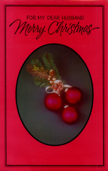 Ornaments & Pine Branch: Husband (1 card/1 envelope) Christmas Card - FRONT: For My Dear Husband Merry Christmas  INSIDE: You are the joy of my Christmas - Love is what I give to you While my heart Beats strong and true. Best wishes are made This Christmastime With all my love for you. Merry Christmas