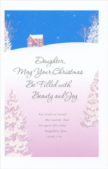 Home on Snowy Hill: Daughter (1 card/1 envelope) Christmas Card - FRONT: Daughter, May Your Christmas Be Filled with Beauty and Joy - For God so loved the world, that He gave His only begotten Son� JOHN 3:16  INSIDE: Christmas comes softly� like the falling snow� swiftly� like the rush of wings� Each year its magic surprises us and makes our spirits soar with the beauty and the wonder that it brings.