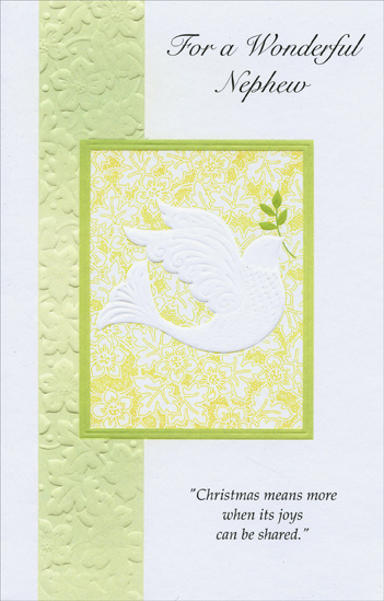 Embossed Dove: Nephew (1 card/1 envelope) Christmas Card - FRONT: For a Wonderful Nephew - Christmas means more when its joys can be shared.  INSIDE: The lights will shine more brightly, the carols will sound more sweet, And all the joys of Christmas will seem much more complete Just knowing that you'll be sharing in its special magic, too! Merry Christmas