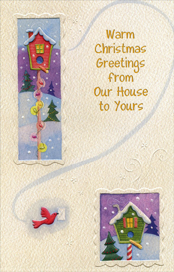 Bird House (1 card/1 envelope) Christmas Card - FRONT: Warm Christmas Greetings from Our House to Yours  INSIDE: The wind may blow and there may be snow, But no matter how cold it may be, hope you know the wishes this card brings to your home this year Are warmer than ever and especially sincere! Merry Christmas!