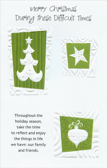 Embossed Tree, Star & Ornament (1 card/1 envelope) Christmas Card - FRONT: Merry Christmas During these Difficult Times - Throughout the holiday season, take the time to reflect and enjoy the things in life we have: our family and friends.  INSIDE: This time of year doesn't have to be about giving gifts. It should be about sharing our feelings for each other. May your holiday be filled with the real joy that this season has to offer through hope and peace.
