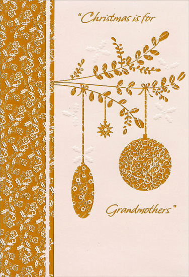 Gold Foil Branch and Ornaments: Grandmother (1 card/1 envelope) - Christmas Card - FRONT: Christmas is for Grandmothers  INSIDE: Christmas is for Grandmothers because they know the way To bring the Christmas Spirit into the holiday� Christmas is for grandmothers who show love in all they do� So Christmas is for grandchildren to tell grandmothers like you how very much they're loved. Merry Christmas to a Sweet and Loving Grandmother
