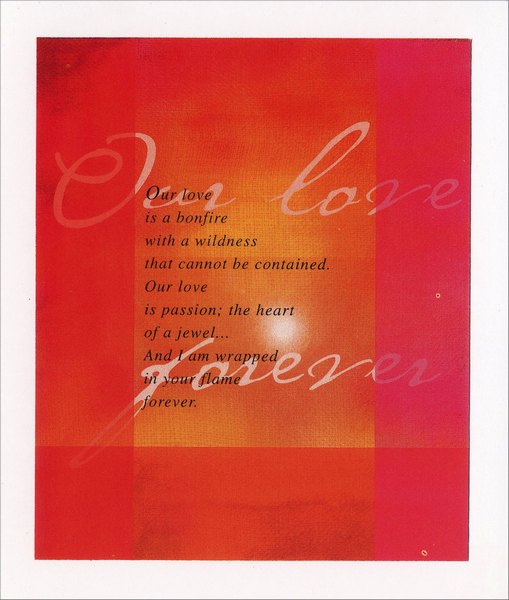 Our Love Forever (1 card/1 envelope) - Valentine's Day Card - FRONT: Our love is a bonfire with a wildness that cannot be contained. Our love is passion; the heart of a jewel� And I am wrapped in your flame forever.  INSIDE: Happy Valentine's Day