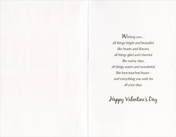 Flowers and Hearts: Valentine Wishes (1 card/1 envelope) Freedom Greetings Valentine's Day Card - FRONT: Valentine's wishes from my heart to yours  INSIDE: Wishing you� all things bright and beautiful, like hearts and flowers, all things glad and cheerful, like sunny days, all things warm and wonderful, like love-touched hours - and everything you wish for all your days. Happy Valentine's Day