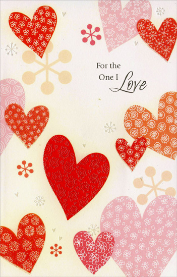 Many Patterened Hearts: One I Love (1 card/1 envelope) - Valentine's Day Card - FRONT: For the One I Love  INSIDE: There's only one person who makes me feel whole, who makes my heart sing, whose love frees my soul. You are that one - the one I desire. You lift up my spirit and help me fly higher. Happy Valentine's Day, with Love