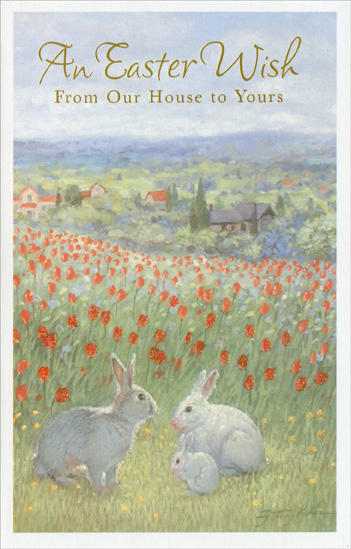 Three Rabbits in Sea of Tulips: From Our House (1 card/1 envelope) Easter Card - FRONT: An Easter Wish From Our House to Yours  INSIDE: May your Easter be filled with joy and your springtime wishes come true And may the year ahead promise a world of happiness for you. Happy Easter