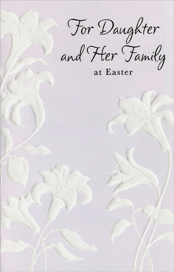 Embossed White Lilies: Daughter & Family (1 card/1 envelope) Easter Card - FRONT: For Daughter and Her Family at Easter  INSIDE: Holidays bring thoughts of family, laughter and times shared, too. Hoping this Easter adds to those happy memories for each of you. Happy Easter with Love to All