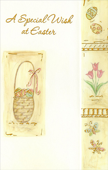 Easter Basket, Eggs, Tulips, and Butterflies (1 card/1 envelope) Easter Card - FRONT: A Special Wish at Easter  INSIDE: Hope your Easter will bring you many gifts� the gift of beauty in the new life blossoming around you� the gift of peace in the thoughts and memories that make this day special� �and even more, hope Easter brings you the sweetest gift of all� the gift of love. Have a Beautiful Easter