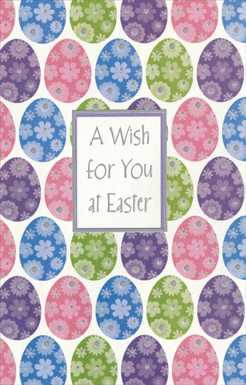 Rows of Eggs with Flowers (1 card/1 envelope) - Easter Card - FRONT: A Wish for You at Easter  INSIDE: Whatever makes Easter happy and meaningful for you� Whatever makes your heart sing and your spirit soar� Whatever it may be, hope it's part of your holiday this year. Happy Easter