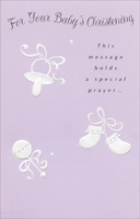 Pacifier, Rattle and Booties (1 card/1 envelope) - Christening Card - FRONT: For Your Baby's Christening - This message holds a special prayer�  INSIDE: May this be one of the happiest days that all of you will share, And may the blessings that will come to your baby and to you be special blessings that will add to your happiness all life through.