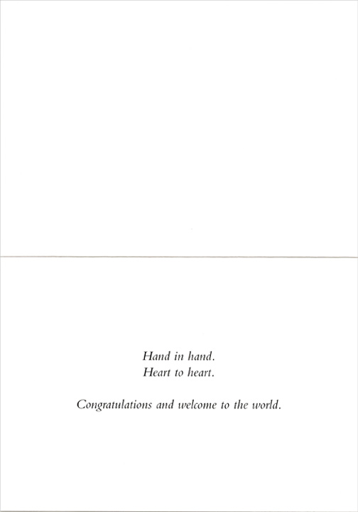 Tiny Infant Hand Resting on Adult Hand (1 card/1 envelope) New Baby Card - FRONT: No Text  INSIDE: Hand in hand.  Heart to heart.  Congratulations and welcome to the world.