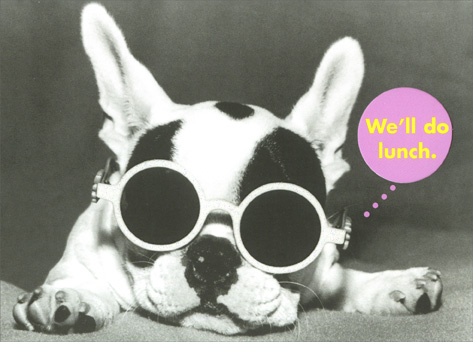 Juliet Scott French Bulldog/Do Lunch (1 card/1 envelope) Birthday Card - FRONT: We'll do lunch.  INSIDE: Have your people call mine. We'll do lunch.  Happy Birthday