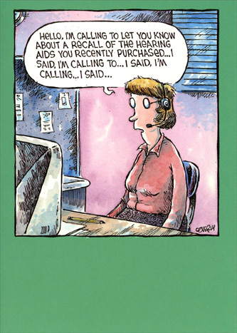 Woman Operator Calling (1 card/1 envelope) Marian Heath Funny Dave Coverly Birthday Card - FRONT: Hello, I'm calling to let you know about a recall of the hearing aids you recently purchased�  I said, I'm calling to�  I said, I'm calling�  I said�  INSIDE: I said�  HAPPY BIRTHDAY