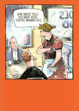 Waitress at Coffee Shop (1 card/1 envelope) Marian Heath Funny Dave Coverly Birthday Card - FRONT: How about you?  You want your coffee warmed up?…  INSIDE: Sending warm wishes for your Birthday