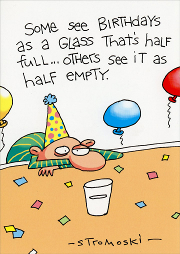 Half Full Glass (1 card/1 envelope) Marian Heath Funny Birthday Card - FRONT: Some see Birthdays as a glass that's half full� Others see it as half empty.  INSIDE: �Me? I see room for vodka. Happy Birthday