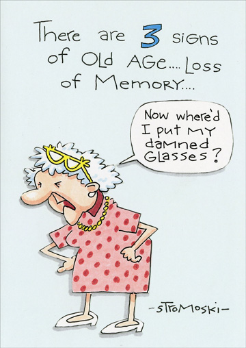3 Signs of Old Age (1 card/1 envelope) - Birthday Card - FRONT: There are 3 signs of Old Age� Loss of Memory� Now where'd I put my damned glasses?  INSIDE: �and I forget the other two. Happy Birthday