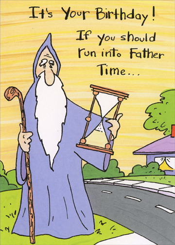 Father Time (1 card/1 envelope) - Birthday Card - FRONT: It's your birthday! If you should run into Father Time�  INSIDE: Back up and hit him again.