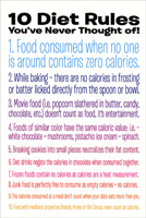 10 Diet Rules (1 card/1 envelope) - Birthday Card - FRONT: 10 Diet Rules You've Never Thought of! 1. Food consumed when no one is around contains zero calories. 2. While baking - there are no calories in frosting or batter licked directly from the spoon or bowl. 3. Movie food (i.e. popcorn slathered in butter, candy, chocolate, etc.) doesn't count as food, it's entertainment. 4. Foods of similar color have the same caloric value: ie - white chocolate = mushrooms, pistachio ice cream = spinach. 5. Breaking cookies into small pieces neutrilizes their fat content. 6. Diet drinks negate the calories in chocolate when consumed together. 7. Frozen foods contain no calories as calories are a heat measurement. 8. Junk food is perfectly fine to consume as empty calories = no calories. 9. The calories consumed at a meal don't count when your date eats more than you. 10. Food with medicinal properties Brandy, Honey or Hot Cocoa, never count as calories.  INSIDE: Happy Birthday. Have another piece of cake!