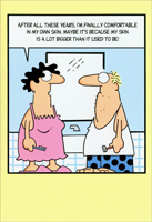 Couple in Bathroom (1 card/1 envelope) - Birthday Card - FRONT: After all these years, I'm finally comfortable in my own skin. Maybe it's because my skin is a lot bigger than it used to be!  INSIDE: Get comfortable� it's your birthday.