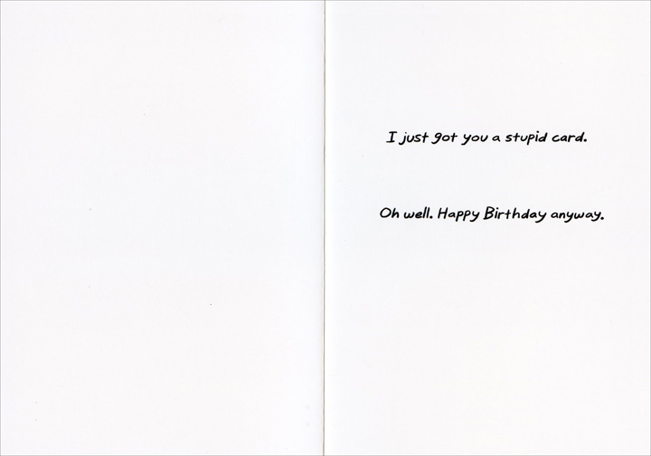 Birthday Limerick (1 card/1 envelope) - Birthday Card - FRONT: A birthday limerick for you: To shop for your birthday was hard - For I hold you in such high regard - A great gift would be neato - But I'm such a cheapo  INSIDE: I just got you a stupid card. Oh well. Happy Birthday anyway.